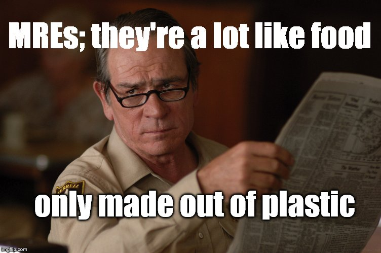 say what? | MREs; they're a lot like food only made out of plastic | image tagged in say what | made w/ Imgflip meme maker