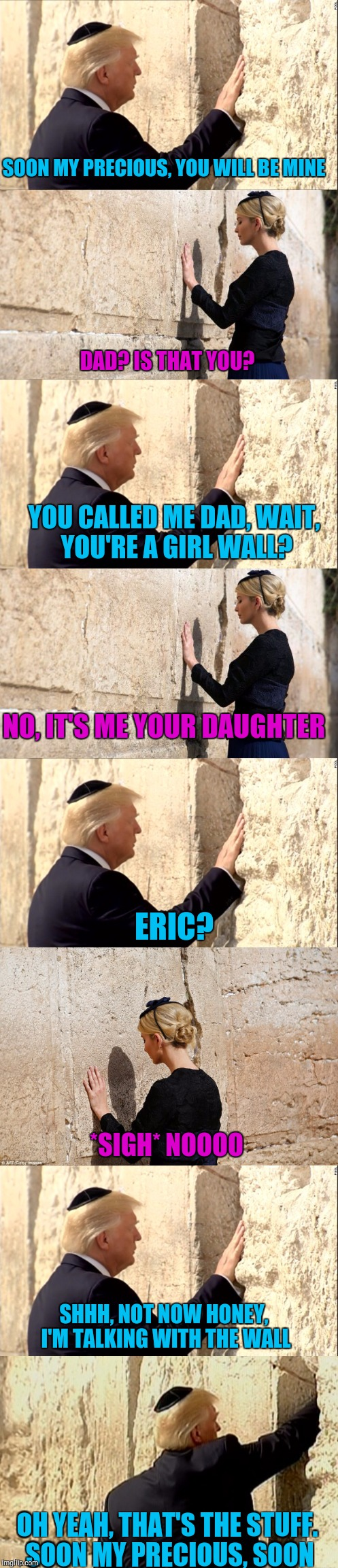 Trump and the Wall. A love story. | SOON MY PRECIOUS, YOU WILL BE MINE DAD? IS THAT YOU? YOU CALLED ME DAD, WAIT, YOU'RE A GIRL WALL? NO, IT'S ME YOUR DAUGHTER ERIC? *SIGH* NOO | image tagged in sewmyeyesshut,donald trump,ivanka trump,wailing wall,the wall | made w/ Imgflip meme maker