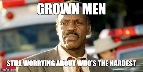 Lethal Weapon Danny Glover | GROWN MEN STILL WORRYING ABOUT WHO'S THE HARDEST | image tagged in memes,lethal weapon danny glover | made w/ Imgflip meme maker