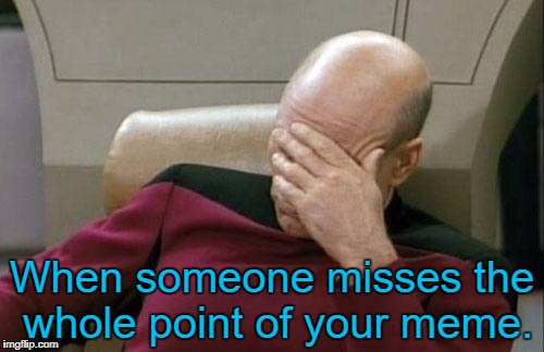Captain Picard Facepalm Meme | When someone misses the whole point of your meme. | image tagged in memes,captain picard facepalm | made w/ Imgflip meme maker