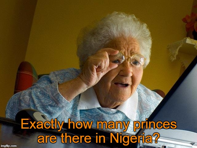 Grandma Finds The Internet Meme | Exactly how many princes are there in Nigeria? | image tagged in memes,grandma finds the internet | made w/ Imgflip meme maker