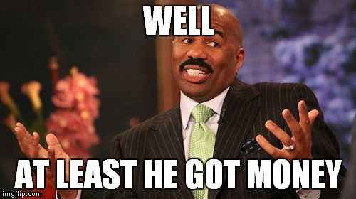 Steve Harvey Meme | WELL AT LEAST HE GOT MONEY | image tagged in memes,steve harvey | made w/ Imgflip meme maker