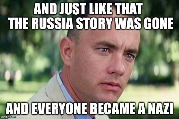 Forrest gump | AND JUST LIKE THAT  THE RUSSIA STORY WAS GONE AND EVERYONE BECAME A NAZI | image tagged in forrest gump | made w/ Imgflip meme maker