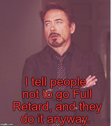 Face You Make Robert Downey Jr Meme | I tell people not to go Full Retard, and they do it anyway. | image tagged in memes,face you make robert downey jr | made w/ Imgflip meme maker