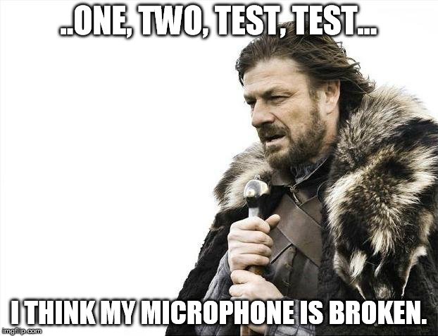 Microphone | ..ONE, TWO, TEST, TEST... I THINK MY MICROPHONE IS BROKEN. | image tagged in memes,brace yourselves x is coming | made w/ Imgflip meme maker