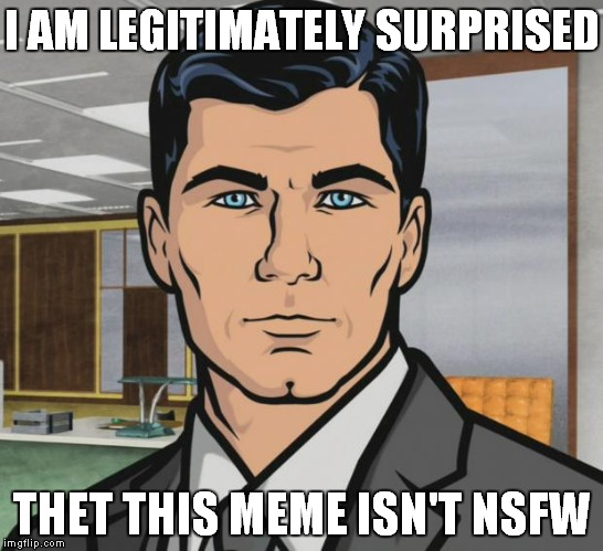 Archer Meme | I AM LEGITIMATELY SURPRISED THET THIS MEME ISN'T NSFW | image tagged in memes,archer | made w/ Imgflip meme maker