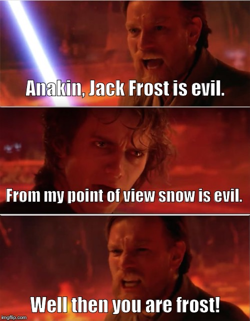 I don't like snow, it's cold and wet and melts everywhere. | Anakin, Jack Frost is evil. Well then you are frost! From my point of view snow is evil. | image tagged in from my point of view,star wars,anakin skywalker,obi wan kenobi,memes,funny | made w/ Imgflip meme maker