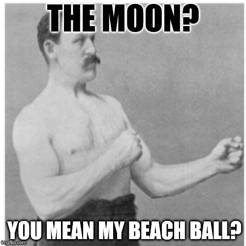 Overly Manly Man In The Moon | THE MOON? YOU MEAN MY BEACH BALL? | image tagged in memes,overly manly man,moon,full moon | made w/ Imgflip meme maker