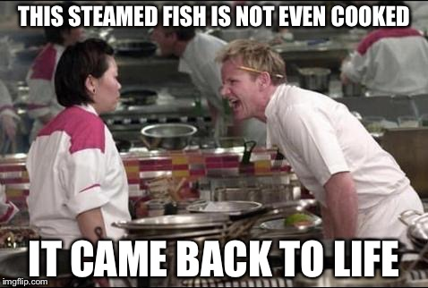 Angry Chef Gordon Ramsay Meme | THIS STEAMED FISH IS NOT EVEN COOKED IT CAME BACK TO LIFE | image tagged in memes,angry chef gordon ramsay | made w/ Imgflip meme maker