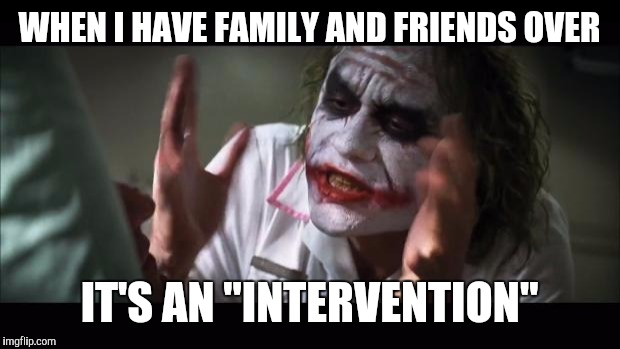 "And everybody loses their minds Meme | WHEN I HAVE FAMILY AND FRIENDS OVER IT'S AN ""INTERVENTION"" 