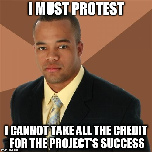 Successful Black Man Meme | I MUST PROTEST I CANNOT TAKE ALL THE CREDIT FOR THE PROJECT'S SUCCESS | image tagged in memes,successful black man | made w/ Imgflip meme maker