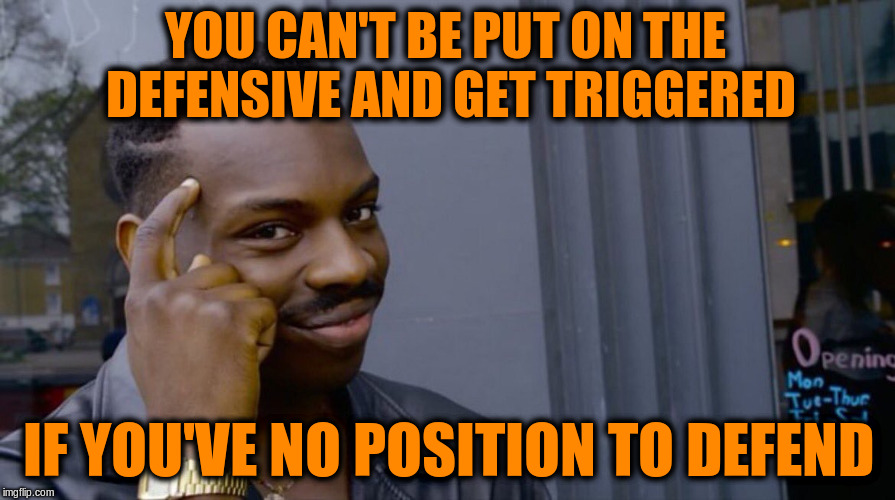 Roll Safe Think About It Meme | YOU CAN'T BE PUT ON THE DEFENSIVE AND GET TRIGGERED IF YOU'VE NO POSITION TO DEFEND | image tagged in smart black dude,memes,strength,defense,triggered | made w/ Imgflip meme maker