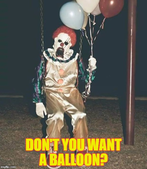 Scary clown - balloons | DON'T YOU WANT A BALLOON? | image tagged in scary clown - balloons | made w/ Imgflip meme maker