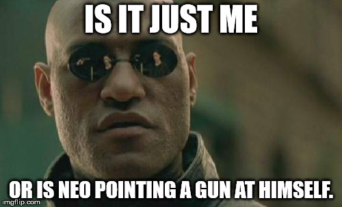 The power of reflection?  | IS IT JUST ME OR IS NEO POINTING A GUN AT HIMSELF. | image tagged in memes,matrix morpheus | made w/ Imgflip meme maker