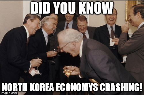 The power of BUSINESS |  DID YOU KNOW; NORTH KOREA ECONOMYS CRASHING! | image tagged in memes,laughing men in suits | made w/ Imgflip meme maker