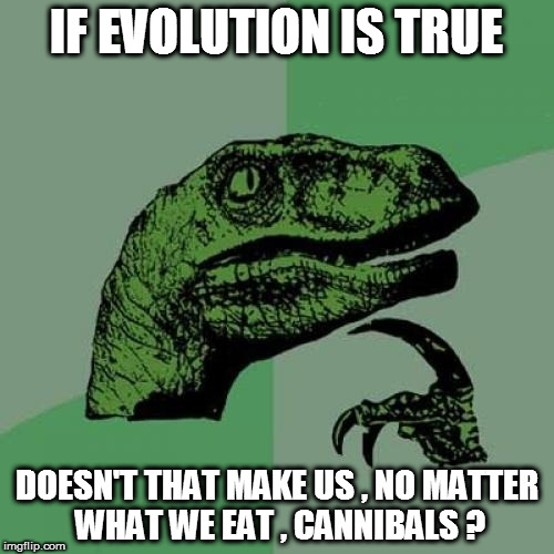 Philosoraptor Meme | IF EVOLUTION IS TRUE DOESN'T THAT MAKE US , NO MATTER WHAT WE EAT , CANNIBALS ? | image tagged in memes,philosoraptor | made w/ Imgflip meme maker