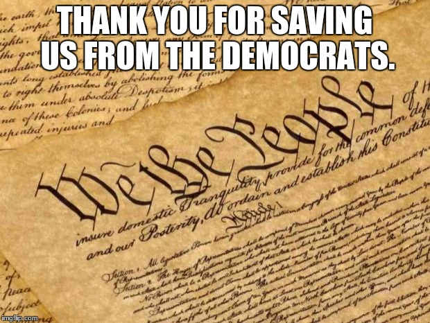 Constitution | THANK YOU FOR SAVING US FROM THE DEMOCRATS. | image tagged in constitution | made w/ Imgflip meme maker