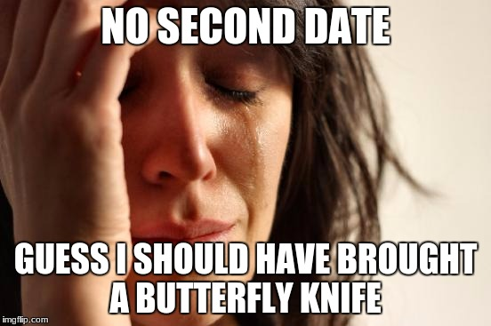 First World Problems Meme | NO SECOND DATE GUESS I SHOULD HAVE BROUGHT A BUTTERFLY KNIFE | image tagged in memes,first world problems | made w/ Imgflip meme maker