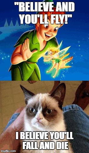 "Much more realistic :> | ""BELIEVE AND YOU'LL FLY!"" I BELIEVE YOU'LL FALL AND DIE 