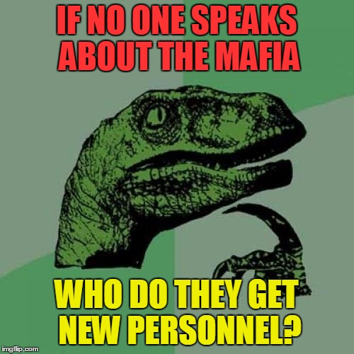 Philosoraptor Meme | IF NO ONE SPEAKS ABOUT THE MAFIA WHO DO THEY GET NEW PERSONNEL? | image tagged in memes,philosoraptor | made w/ Imgflip meme maker