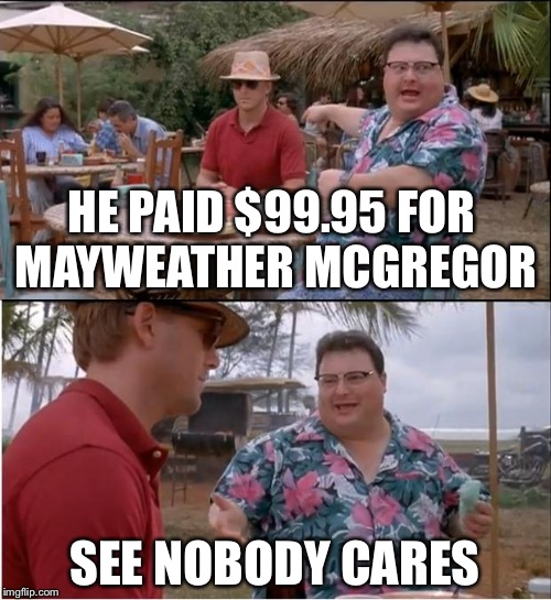 See Nobody Cares Meme | HE PAID $99.95 FOR MAYWEATHER MCGREGOR SEE NOBODY CARES | image tagged in memes,see nobody cares | made w/ Imgflip meme maker
