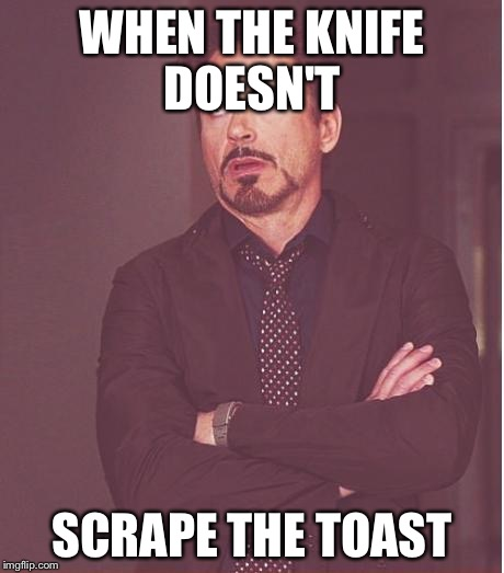 Face You Make Robert Downey Jr Meme | WHEN THE KNIFE DOESN'T SCRAPE THE TOAST | image tagged in memes,face you make robert downey jr | made w/ Imgflip meme maker
