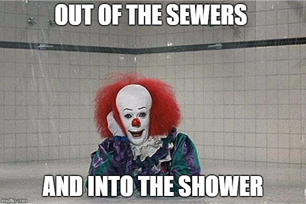 It Clown | OUT OF THE SEWERS AND INTO THE SHOWER | image tagged in it clown | made w/ Imgflip meme maker