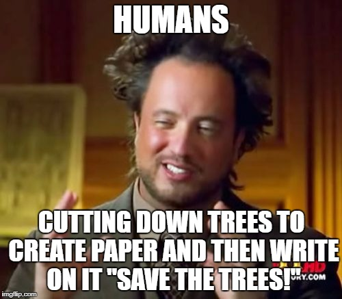 "Human logic | HUMANS CUTTING DOWN TREES TO CREATE PAPER AND THEN WRITE ON IT ""SAVE THE TREES!"" 