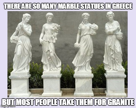 But then they're probably stoned... | THERE ARE SO MANY MARBLE STATUES IN GREECE BUT MOST PEOPLE TAKE THEM FOR GRANITE | image tagged in greece,lame,statues | made w/ Imgflip meme maker