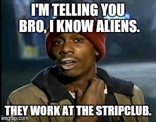 Da Snitch. | I'M TELLING YOU BRO, I KNOW ALIENS. THEY WORK AT THE STRIPCLUB. | image tagged in memes,yall got any more of,nsfw,ancient aliens,funny,successful black man | made w/ Imgflip meme maker