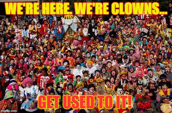 Group Of Clowns | WE'RE HERE. WE'RE CLOWNS... GET USED TO IT! | image tagged in group of clowns | made w/ Imgflip meme maker