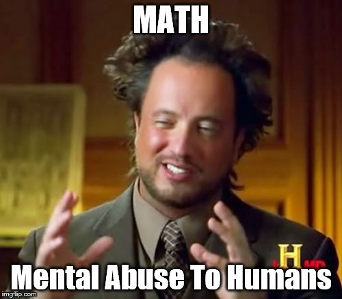 Ancient Aliens Meme | MATH Mental Abuse To Humans | image tagged in memes,ancient aliens | made w/ Imgflip meme maker