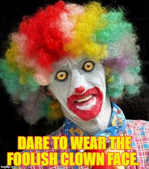 scary+clown.png | DARE TO WEAR THE FOOLISH CLOWN FACE. | image tagged in scaryclownpng | made w/ Imgflip meme maker