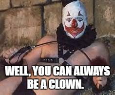 birthdayclown | WELL, YOU CAN ALWAYS BE A CLOWN. | image tagged in birthdayclown | made w/ Imgflip meme maker