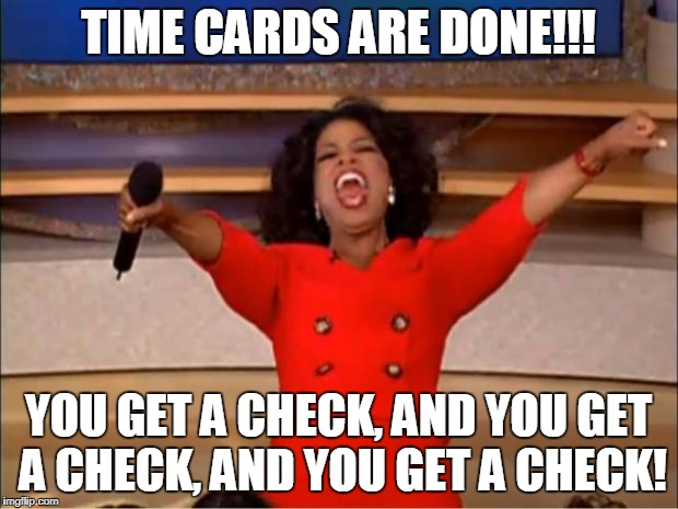 Oprah You Get A Meme | TIME CARDS ARE DONE!!! YOU GET A CHECK, AND YOU GET A CHECK, AND YOU GET A CHECK! | image tagged in memes,oprah you get a | made w/ Imgflip meme maker