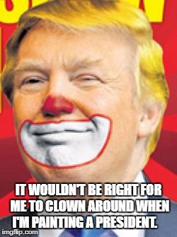 Donald Trump the Clown | IT WOULDN'T BE RIGHT FOR ME TO CLOWN AROUND WHEN I'M PAINTING A PRESIDENT. | image tagged in donald trump the clown | made w/ Imgflip meme maker