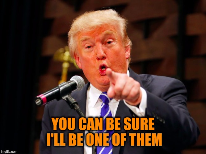 trump point | YOU CAN BE SURE I'LL BE ONE OF THEM | image tagged in trump point | made w/ Imgflip meme maker