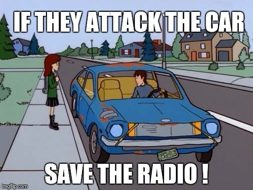 Ford Pinto | IF THEY ATTACK THE CAR SAVE THE RADIO ! | image tagged in ford pinto | made w/ Imgflip meme maker