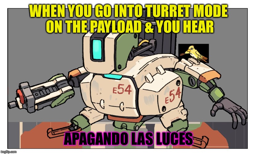 EMP activated | WHEN YOU GO INTO TURRET MODE ON THE PAYLOAD & YOU HEAR APAGANDO LAS LUCES | image tagged in overwatch,bastion,memes,sombra,tbh i searched for the line online | made w/ Imgflip meme maker