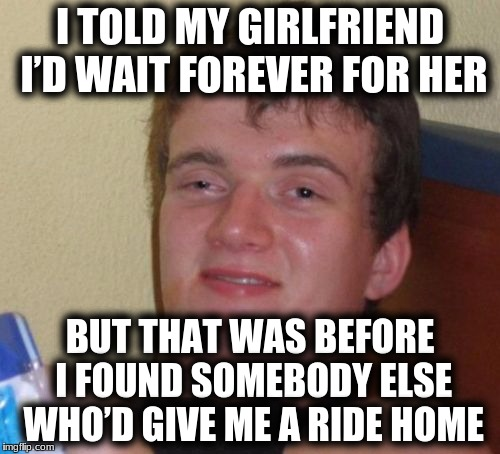 10 Guy Meme | I TOLD MY GIRLFRIEND I'D WAIT FOREVER FOR HER BUT THAT WAS BEFORE I FOUND SOMEBODY ELSE WHO'D GIVE ME A RIDE HOME | image tagged in memes,10 guy | made w/ Imgflip meme maker