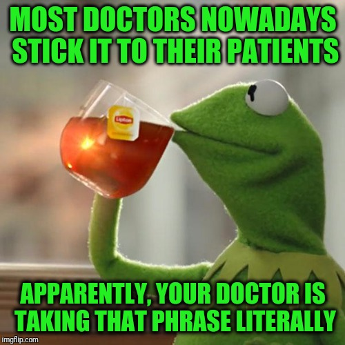 But Thats None Of My Business Meme | MOST DOCTORS NOWADAYS STICK IT TO THEIR PATIENTS APPARENTLY, YOUR DOCTOR IS TAKING THAT PHRASE LITERALLY | image tagged in memes,but thats none of my business,kermit the frog | made w/ Imgflip meme maker