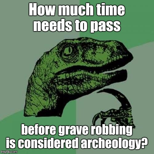Philosoraptor Meme | How much time needs to pass before grave robbing is considered archeology? | image tagged in memes,philosoraptor | made w/ Imgflip meme maker