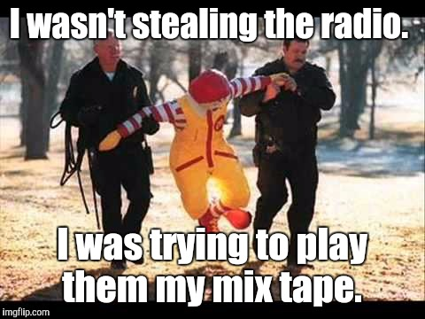 I wasn't stealing the radio. I was trying to play them my mix tape. | made w/ Imgflip meme maker