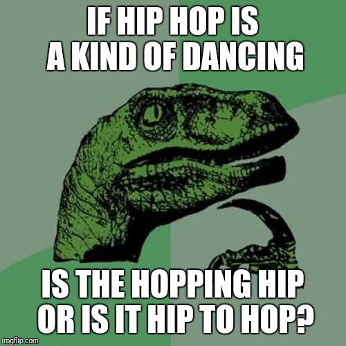 Philosoraptor Meme | IF HIP HOP IS A KIND OF DANCING IS THE HOPPING HIP OR IS IT HIP TO HOP? | image tagged in memes,philosoraptor | made w/ Imgflip meme maker