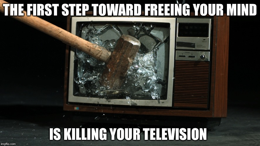 THE FIRST STEP TOWARD FREEING YOUR MIND IS KILLING YOUR TELEVISION | image tagged in television,propaganda,sledge hammer | made w/ Imgflip meme maker