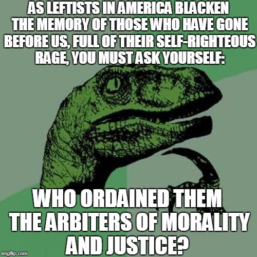 Leftists: Inciting Revolution In Order To Numb Their Guilty Consciences | AS LEFTISTS IN AMERICA BLACKEN THE MEMORY OF THOSE WHO HAVE GONE BEFORE US, FULL OF THEIR SELF-RIGHTEOUS RAGE, YOU MUST ASK YOURSELF: WHO OR | image tagged in memes,philosoraptor | made w/ Imgflip meme maker