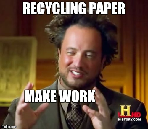 Ancient Aliens Meme | RECYCLING PAPER MAKE WORK | image tagged in memes,ancient aliens | made w/ Imgflip meme maker