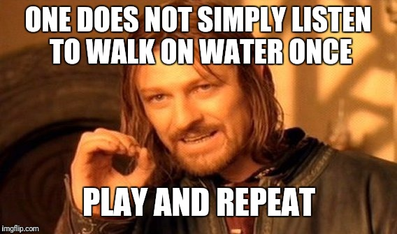 One Does Not Simply Meme | ONE DOES NOT SIMPLY LISTEN TO WALK ON WATER ONCE PLAY AND REPEAT | image tagged in memes,one does not simply | made w/ Imgflip meme maker