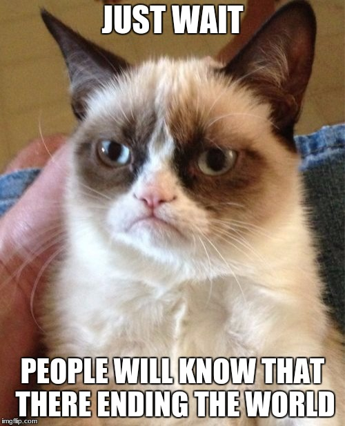 Grumpy Cat Meme | JUST WAIT PEOPLE WILL KNOW THAT THERE ENDING THE WORLD | image tagged in memes,grumpy cat | made w/ Imgflip meme maker