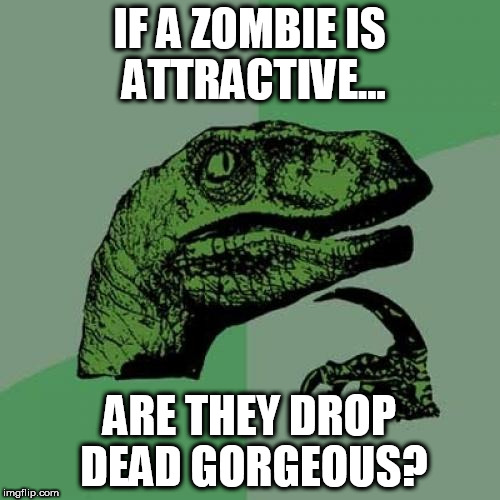 Philosoraptor Meme | IF A ZOMBIE IS ATTRACTIVE... ARE THEY DROP DEAD GORGEOUS? | image tagged in memes,philosoraptor | made w/ Imgflip meme maker